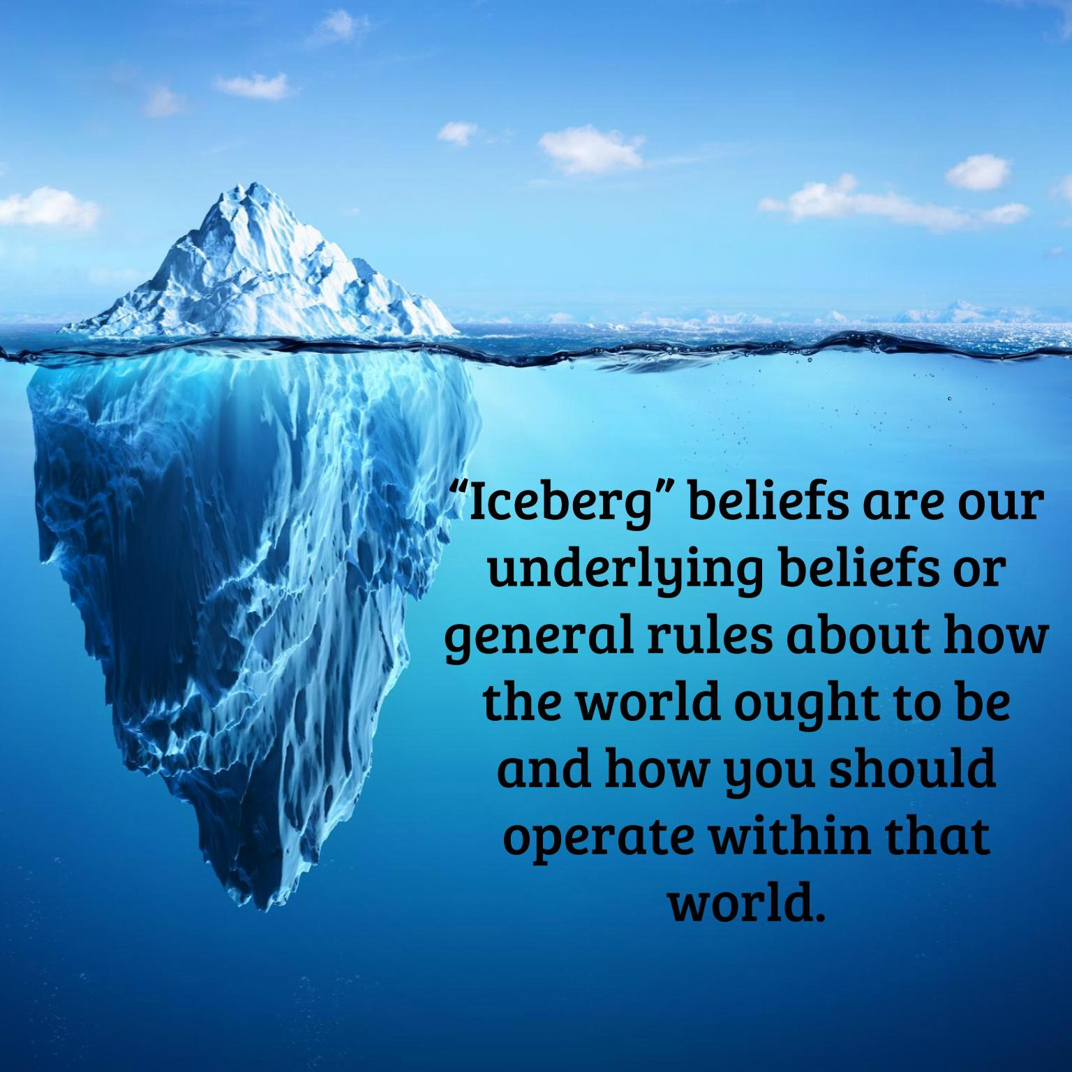 """Iceberg"" beliefs are our underlying beliefs or general rules about how the world ought to be and how you should operate within that world."